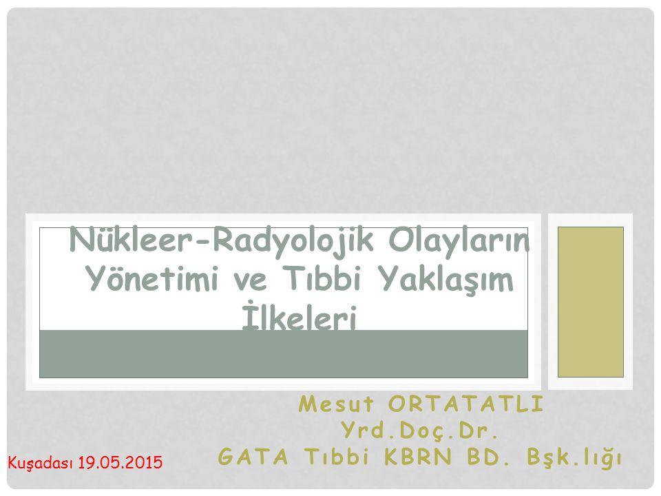 Mesut ORTATATLI Yrd.Doç.Dr. GATA Tıbbi KBRN BD. Bşk.lığı Nükleer-Radyolojik Olayların Yönetimi ve Tıbbi Yaklaşım İlkeleri Kuşadası 19.05.2015