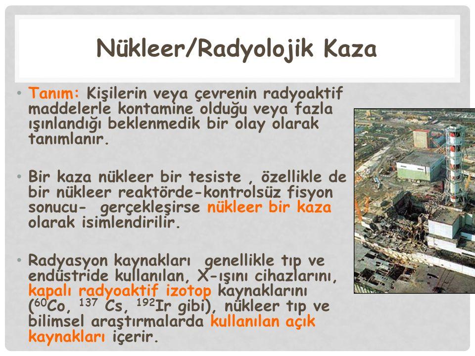 Nükleer/Radyolojik Kaza Tanım: Kişilerin veya çevrenin radyoaktif maddelerle kontamine olduğu veya fazla ışınlandığı beklenmedik bir olay olarak tanım