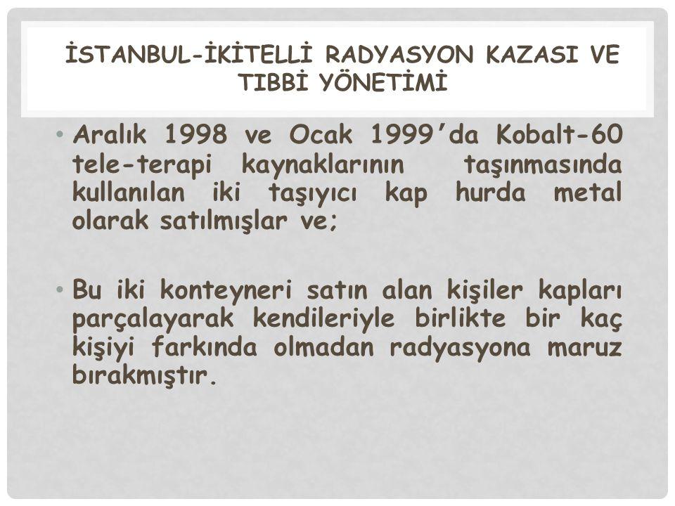 İSTANBUL-İKİTELLİ RADYASYON KAZASI VE TIBBİ YÖNETİMİ Aralık 1998 ve Ocak 1999 ' da Kobalt-60 tele-terapi kaynaklarının taşınmasında kullanılan iki taş