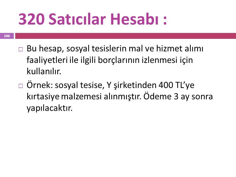 320 Satıcılar Hesabı :  Bu hesap, sosyal tesislerin mal ve hizmet alımı faaliyetleri ile ilgili borçlarının izlenmesi için kullanılır.  Örnek: sosya