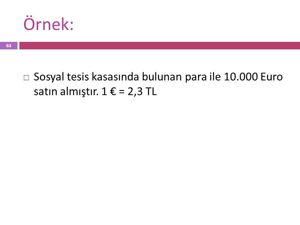 Örnek:  Sosyal tesis kasasında bulunan para ile 10.000 Euro satın almıştır. 1 € = 2,3 TL 63