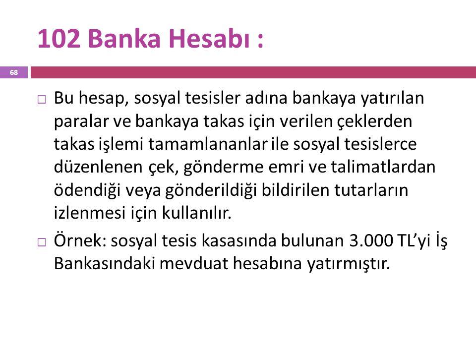 102 Banka Hesabı :  Bu hesap, sosyal tesisler adına bankaya yatırılan paralar ve bankaya takas için verilen çeklerden takas işlemi tamamlananlar ile