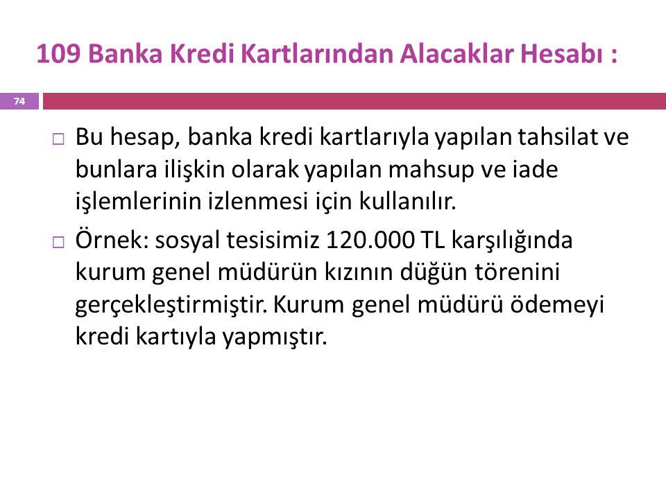 109 Banka Kredi Kartlarından Alacaklar Hesabı :  Bu hesap, banka kredi kartlarıyla yapılan tahsilat ve bunlara ilişkin olarak yapılan mahsup ve iade