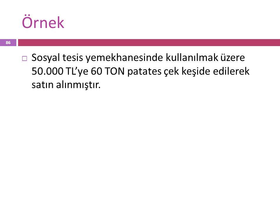 Örnek  Sosyal tesis yemekhanesinde kullanılmak üzere 50.000 TL'ye 60 TON patates çek keşide edilerek satın alınmıştır. 86