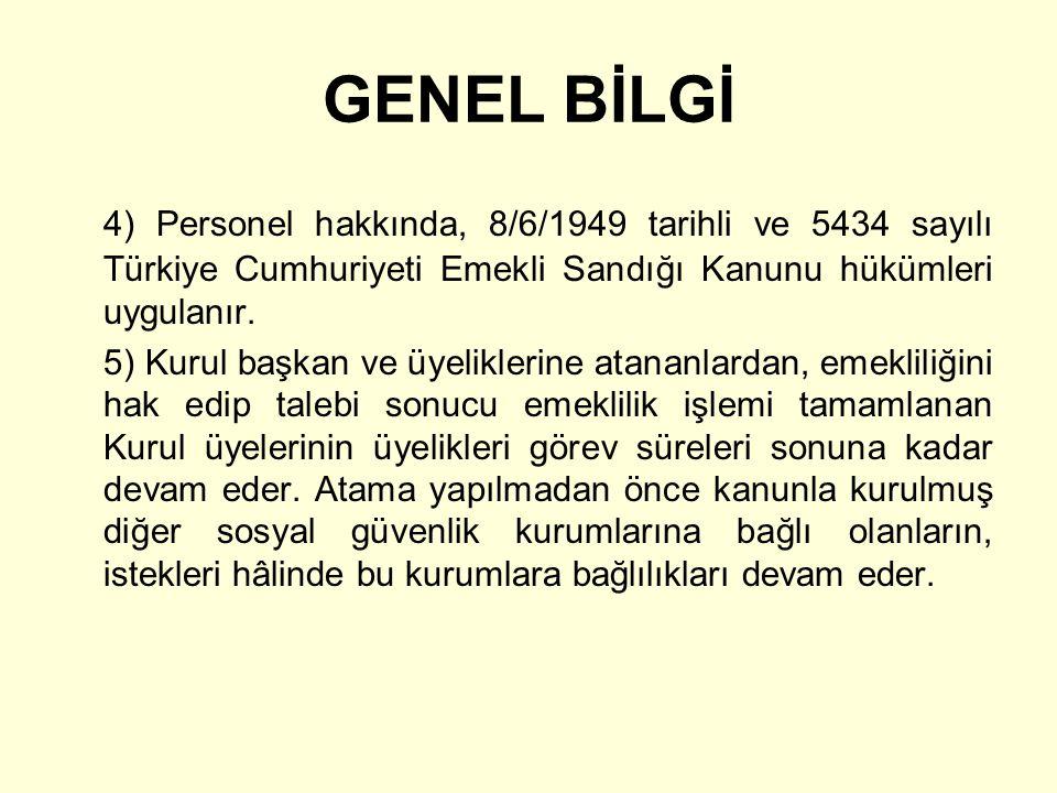 GENEL BİLGİ 4) Personel hakkında, 8/6/1949 tarihli ve 5434 sayılı Türkiye Cumhuriyeti Emekli Sandığı Kanunu hükümleri uygulanır. 5) Kurul başkan ve üy