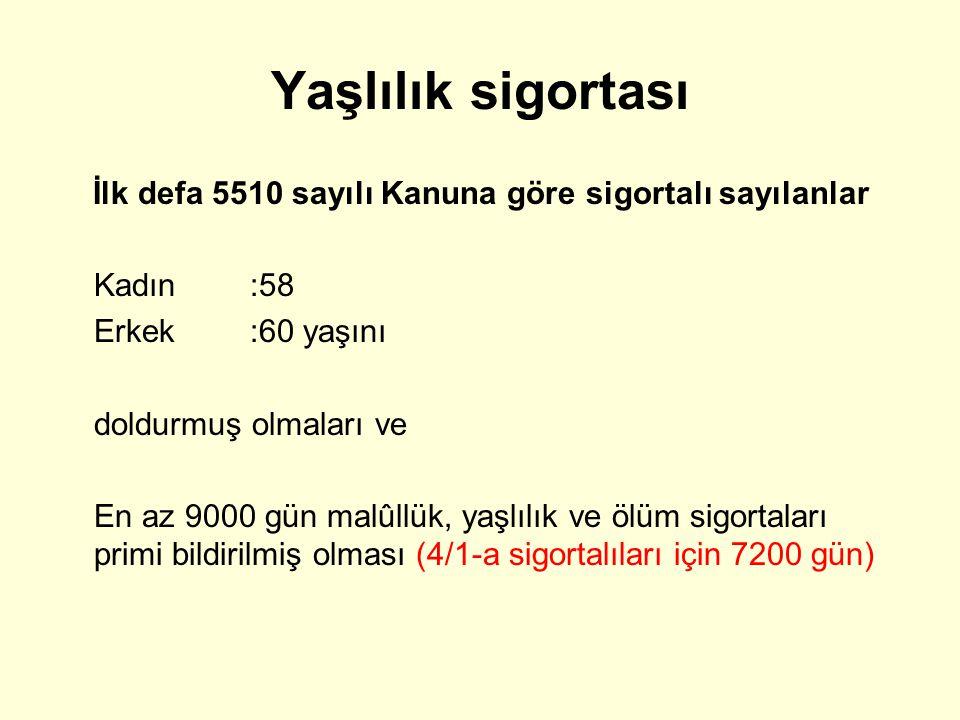 Yaşlılık sigortası İlk defa 5510 sayılı Kanuna göre sigortalı sayılanlar Kadın:58 Erkek:60 yaşını doldurmuş olmaları ve En az 9000 gün malûllük, yaşlı