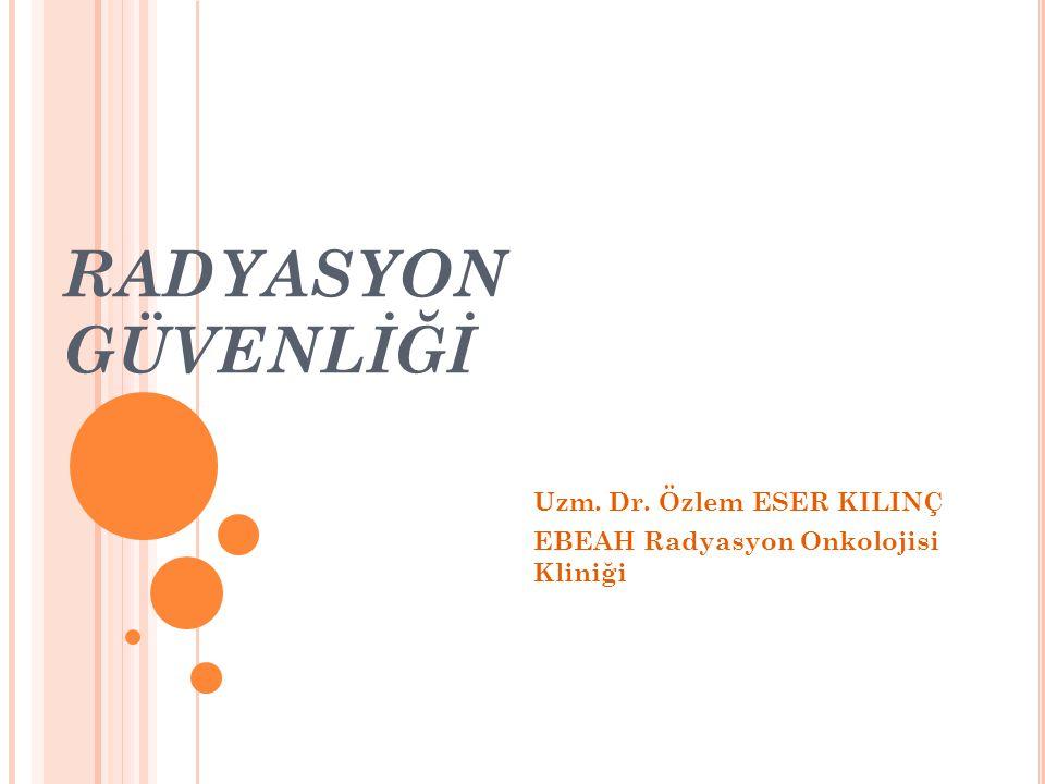 RADYASYON GÜVENLİĞİ Uzm. Dr. Özlem ESER KILINÇ EBEAH Radyasyon Onkolojisi Kliniği