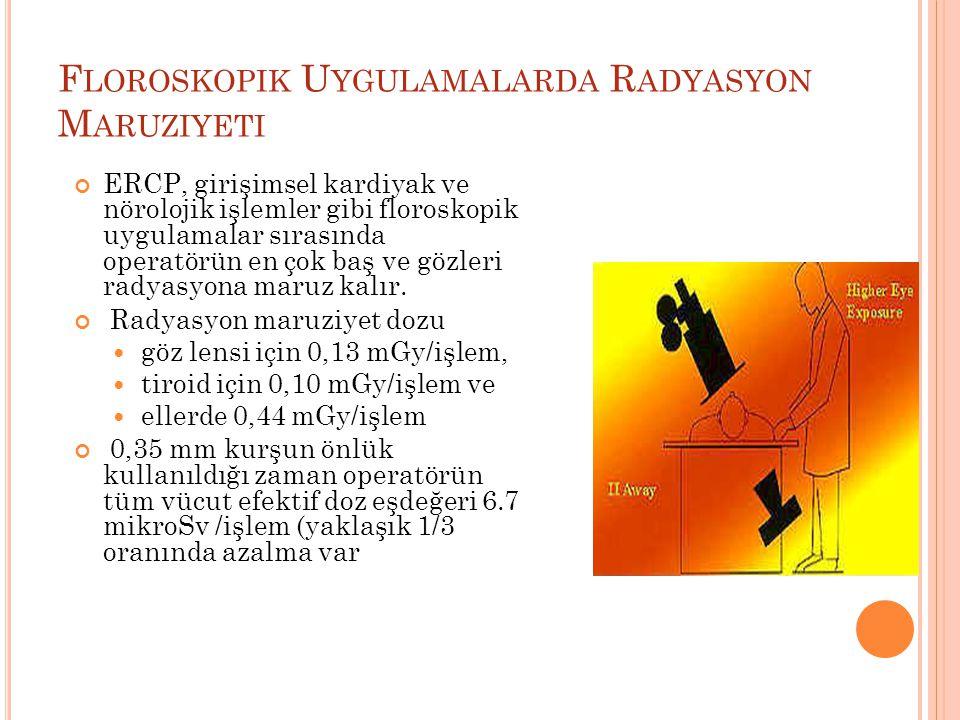F LOROSKOPIK U YGULAMALARDA R ADYASYON M ARUZIYETI ERCP, girişimsel kardiyak ve nörolojik işlemler gibi floroskopik uygulamalar sırasında operatörün en çok baş ve gözleri radyasyona maruz kalır.