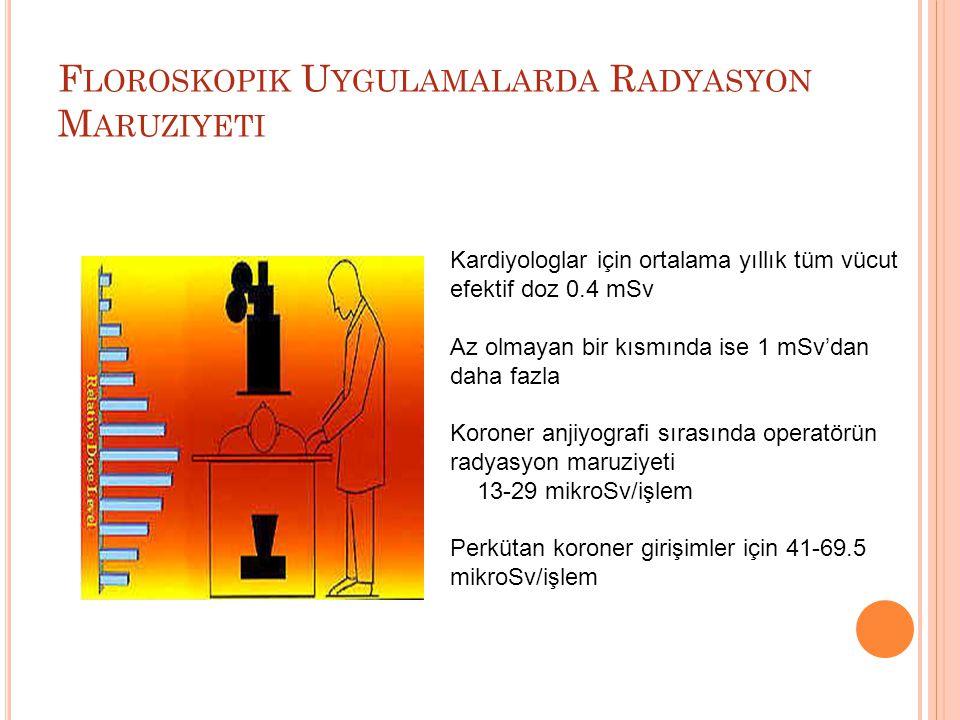 F LOROSKOPIK U YGULAMALARDA R ADYASYON M ARUZIYETI Kardiyologlar için ortalama yıllık tüm vücut efektif doz 0.4 mSv Az olmayan bir kısmında ise 1 mSv'dan daha fazla Koroner anjiyografi sırasında operatörün radyasyon maruziyeti 13-29 mikroSv/işlem Perkütan koroner girişimler için 41-69.5 mikroSv/işlem