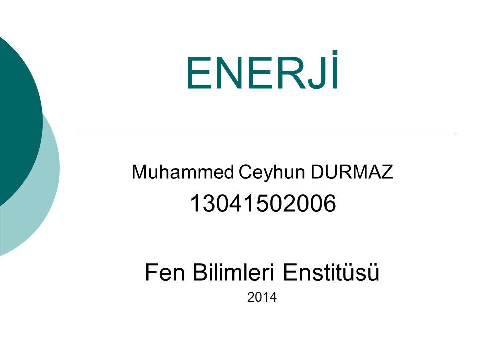 ENERJİ Muhammed Ceyhun DURMAZ 13041502006 Fen Bilimleri Enstitüsü 2014
