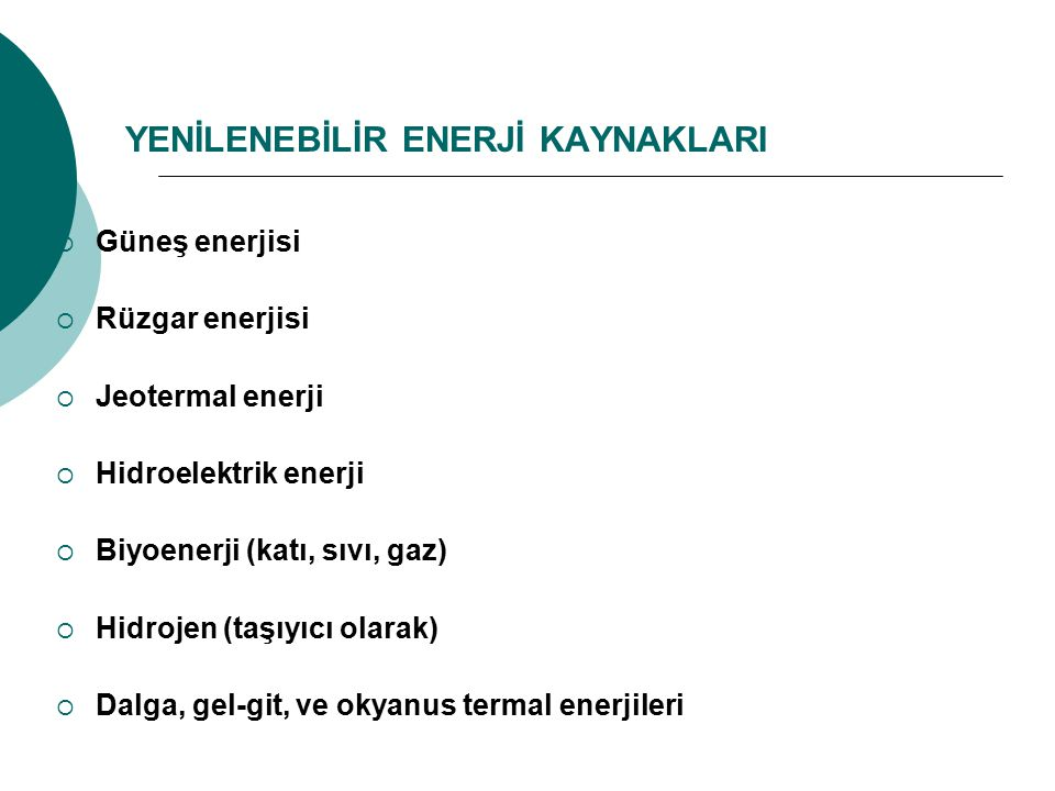 YENİLENEBİLİR ENERJİ KAYNAKLARI  Güneş enerjisi  Rüzgar enerjisi  Jeotermal enerji  Hidroelektrik enerji  Biyoenerji (katı, sıvı, gaz)  Hidrojen