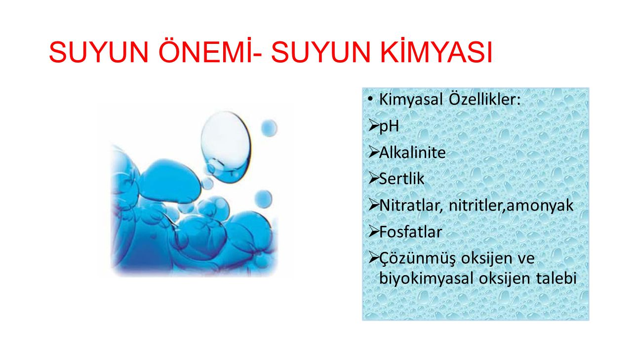 SUYUN ÖNEMİ- SUYUN KİMYASI Kimyasal Özellikler:  pH  Alkalinite  Sertlik  Nitratlar, nitritler,amonyak  Fosfatlar  Çözünmüş oksijen ve biyokimya