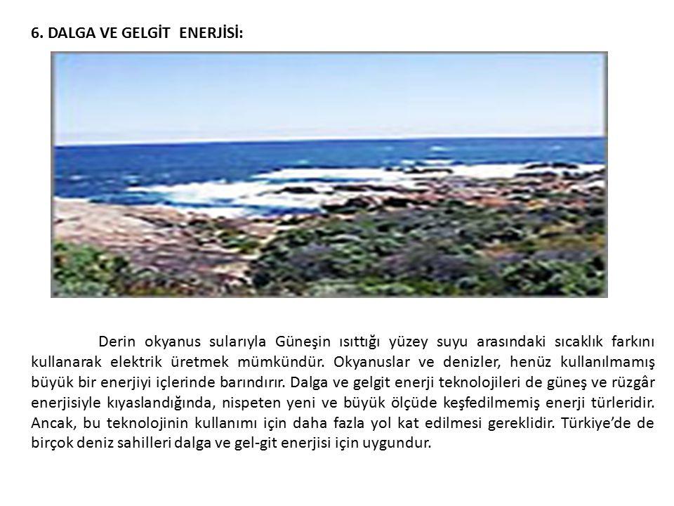 6. DALGA VE GELGİT ENERJİSİ: Derin okyanus sularıyla Güneşin ısıttığı yüzey suyu arasındaki sıcaklık farkını kullanarak elektrik üretmek mümkündür. Ok