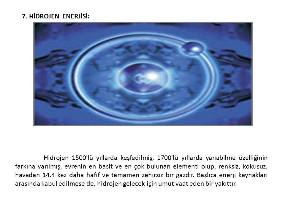 7. HİDROJEN ENERJİSİ: Hidrojen 1500'lü yıllarda keşfedilmiş, 1700'lü yıllarda yanabilme özelliğinin farkına varılmış, evrenin en basit ve en çok bulun