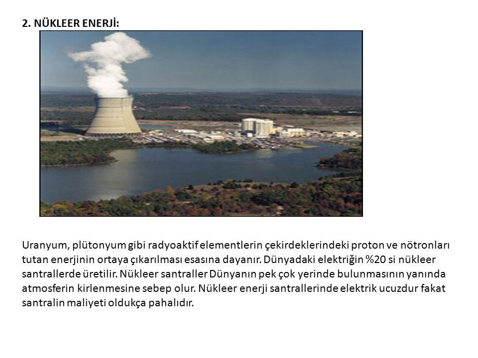 2. NÜKLEER ENERJİ: Uranyum, plütonyum gibi radyoaktif elementlerin çekirdeklerindeki proton ve nötronları tutan enerjinin ortaya çıkarılması esasına d