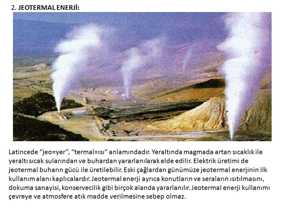 """2. JEOTERMAL ENERJİ: Latincede """"jeo=yer"""", """"termal=ısı"""" anlamındadır. Yeraltında magmada artan sıcaklık ile yeraltı sıcak sularından ve buhardan yararl"""