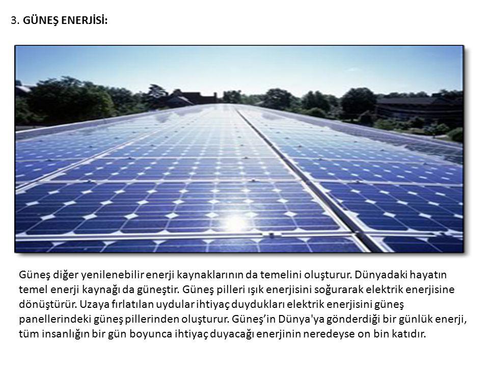 3. GÜNEŞ ENERJİSİ: Güneş diğer yenilenebilir enerji kaynaklarının da temelini oluşturur. Dünyadaki hayatın temel enerji kaynağı da güneştir. Güneş pil