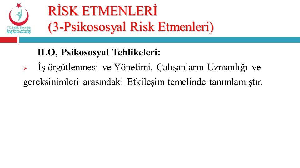 RİSK ETMENLERİ (3-Psikososyal Risk Etmenleri) ILO, Psikososyal Tehlikeleri:  İş örgütlenmesi ve Yönetimi, Çalışanların Uzmanlığı ve gereksinimleri ar
