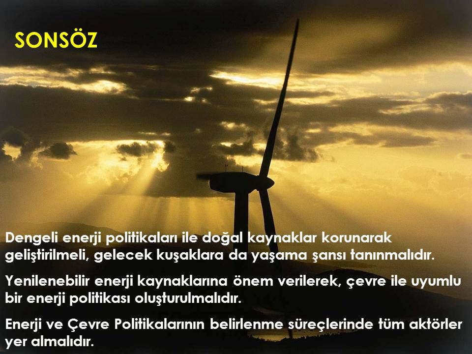 Dengeli enerji politikaları ile doğal kaynaklar korunarak geliştirilmeli, gelecek kuşaklara da yaşama şansı tanınmalıdır. Yenilenebilir enerji kaynakl