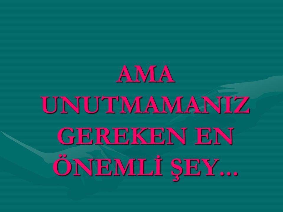 AMA UNUTMAMANIZ GEREKEN EN ÖNEMLİ ŞEY...
