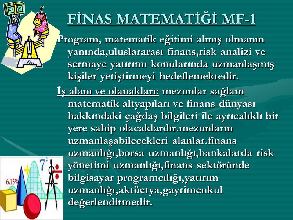 FİNAS MATEMATİĞİ MF-1 Program, matematik eğitimi almış olmanın yanında,uluslararası finans,risk analizi ve sermaye yatırımı konularında uzmanlaşmış ki