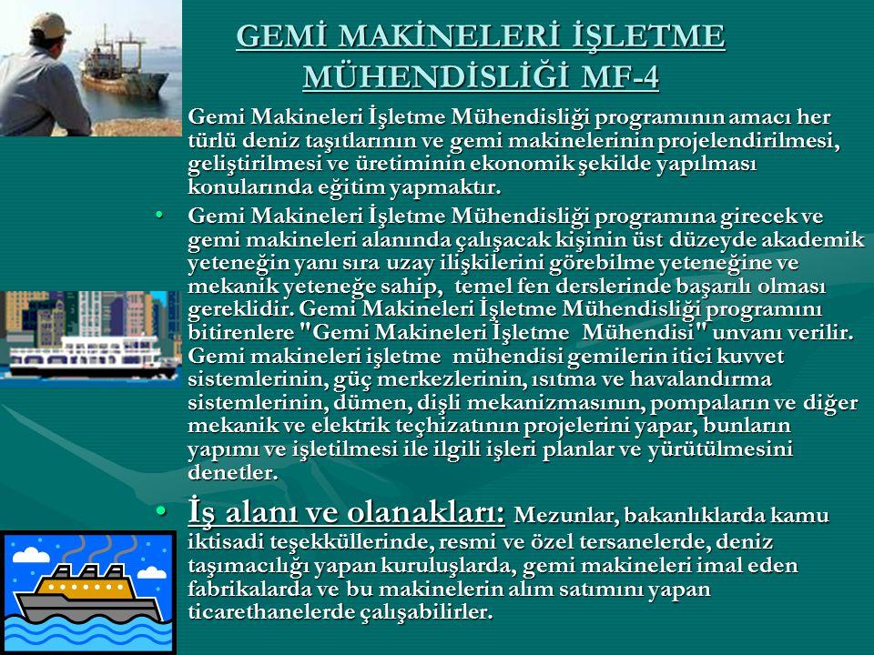 GEMİ MAKİNELERİ İŞLETME MÜHENDİSLİĞİ MF-4 Gemi Makineleri İşletme Mühendisliği programının amacı her türlü deniz taşıtlarının ve gemi makinelerinin pr