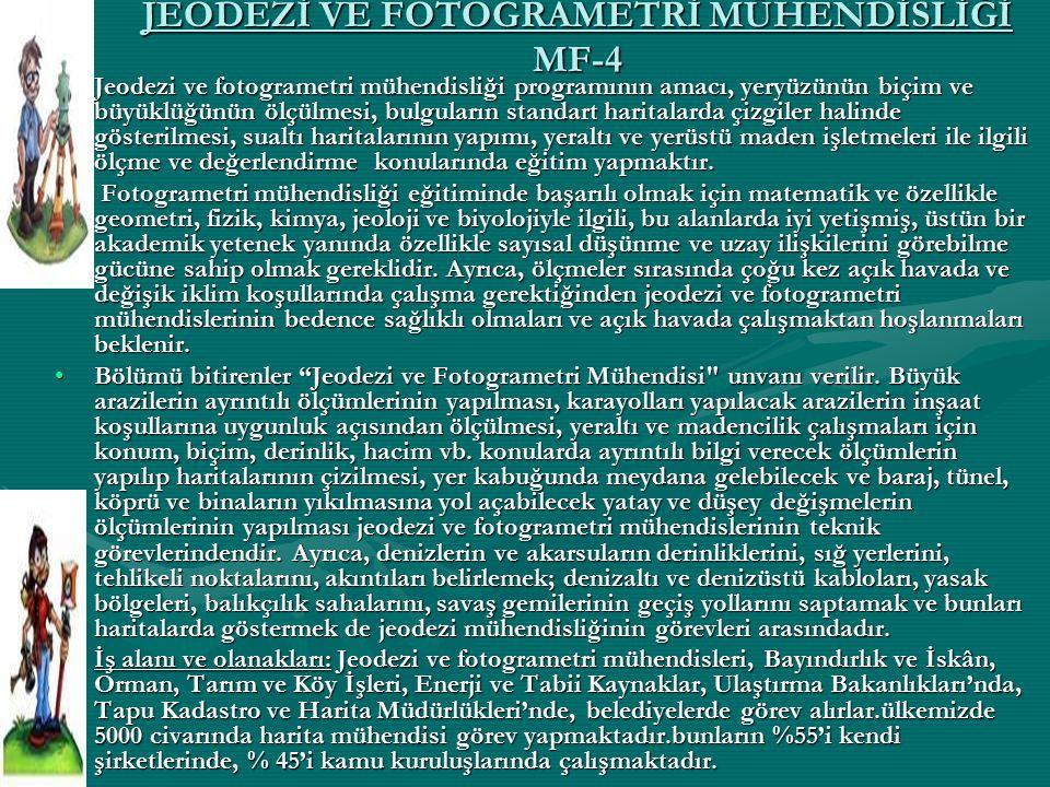 JEODEZİ VE FOTOGRAMETRİ MÜHENDİSLİĞİ MF-4 Jeodezi ve fotogrametri mühendisliği programının amacı, yeryüzünün biçim ve büyüklüğünün ölçülmesi, bulgular