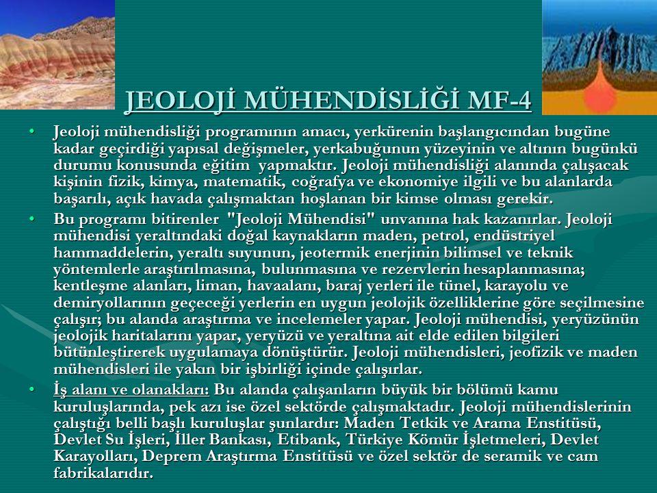 JEOLOJİ MÜHENDİSLİĞİ MF-4 Jeoloji mühendisliği programının amacı, yerkürenin başlangıcından bugüne kadar geçirdiği yapısal değişmeler, yerkabuğunun yü