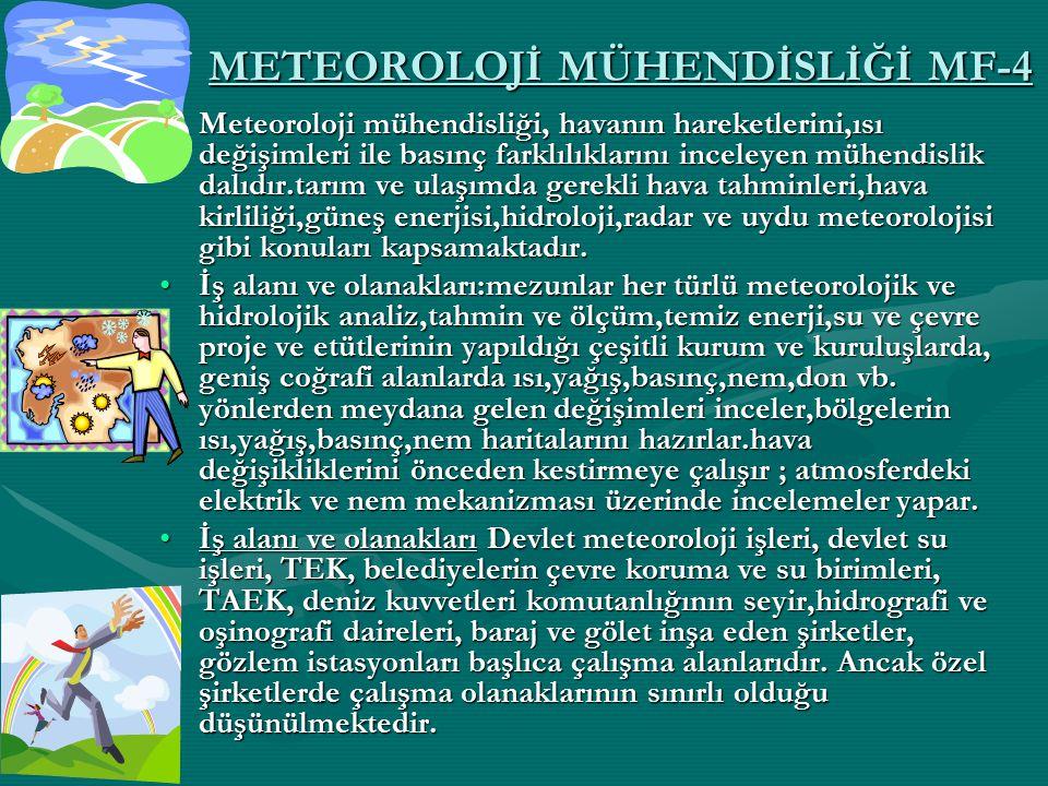 METEOROLOJİ MÜHENDİSLİĞİ MF-4 Meteoroloji mühendisliği, havanın hareketlerini,ısı değişimleri ile basınç farklılıklarını inceleyen mühendislik dalıdır