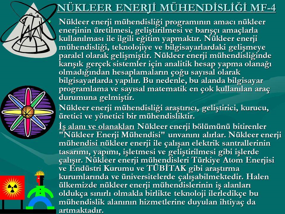 NÜKLEER ENERJİ MÜHENDİSLİĞİ MF-4 Nükleer enerji mühendisliği programının amacı nükleer enerjinin üretilmesi, geliştirilmesi ve barışçı amaçlarla kulla