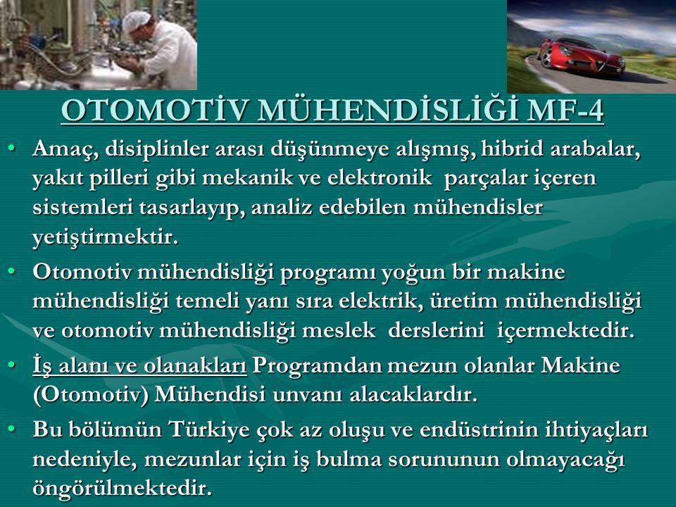OTOMOTİV MÜHENDİSLİĞİ MF-4 Amaç, disiplinler arası düşünmeye alışmış, hibrid arabalar, yakıt pilleri gibi mekanik ve elektronik parçalar içeren sistem