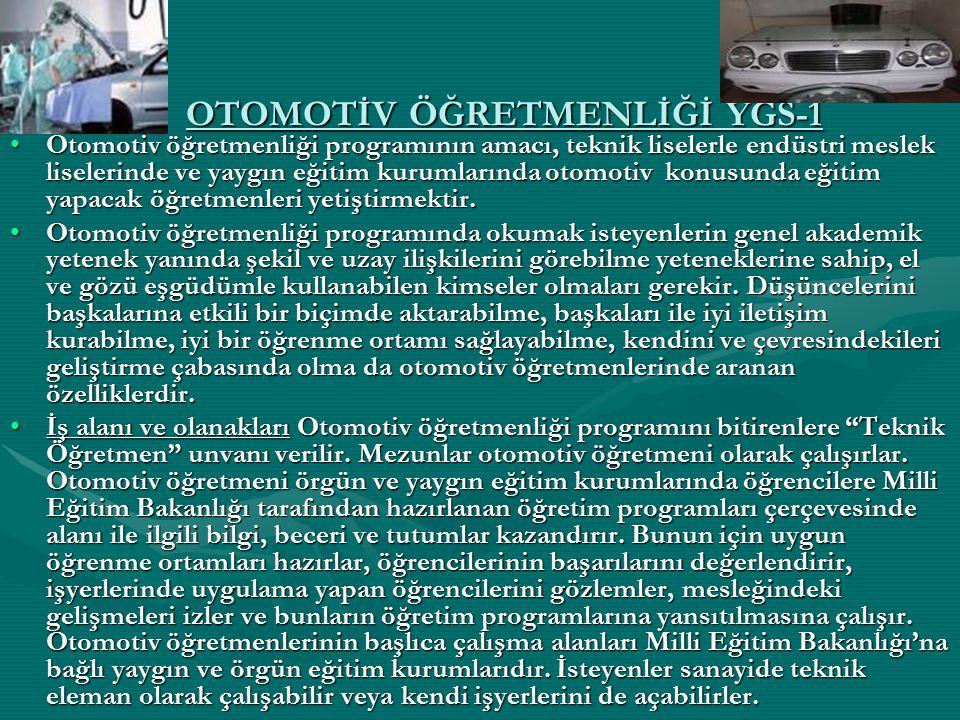 OTOMOTİV ÖĞRETMENLİĞİ YGS-1 Otomotiv öğretmenliği programının amacı, teknik liselerle endüstri meslek liselerinde ve yaygın eğitim kurumlarında otomot