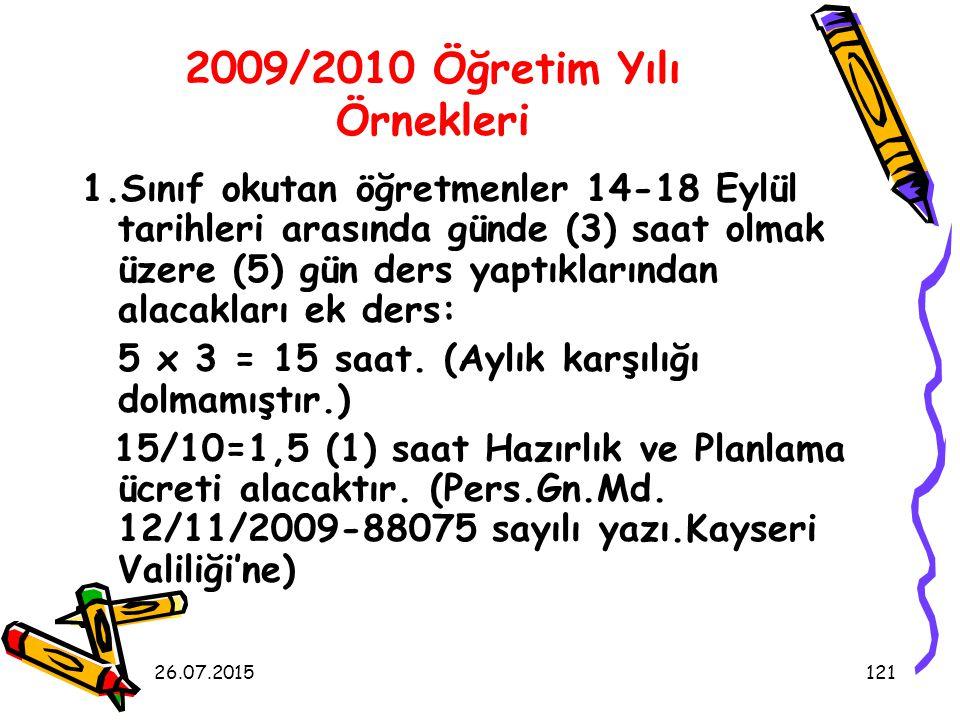 26.07.2015121 2009/2010 Öğretim Yılı Örnekleri 1.Sınıf okutan öğretmenler 14-18 Eylül tarihleri arasında günde (3) saat olmak üzere (5) gün ders yaptıklarından alacakları ek ders: 5 x 3 = 15 saat.