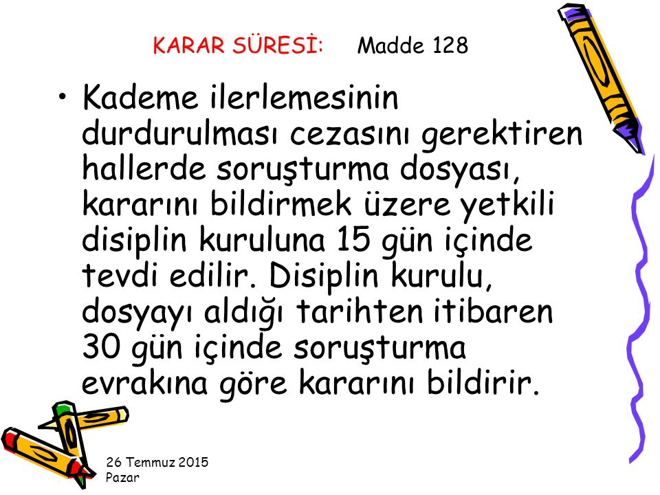 KARAR SÜRESİ: Madde 128 Kademe ilerlemesinin durdurulması cezasını gerektiren hallerde soruşturma dosyası, kararını bildirmek üzere yetkili disiplin kuruluna 15 gün içinde tevdi edilir.