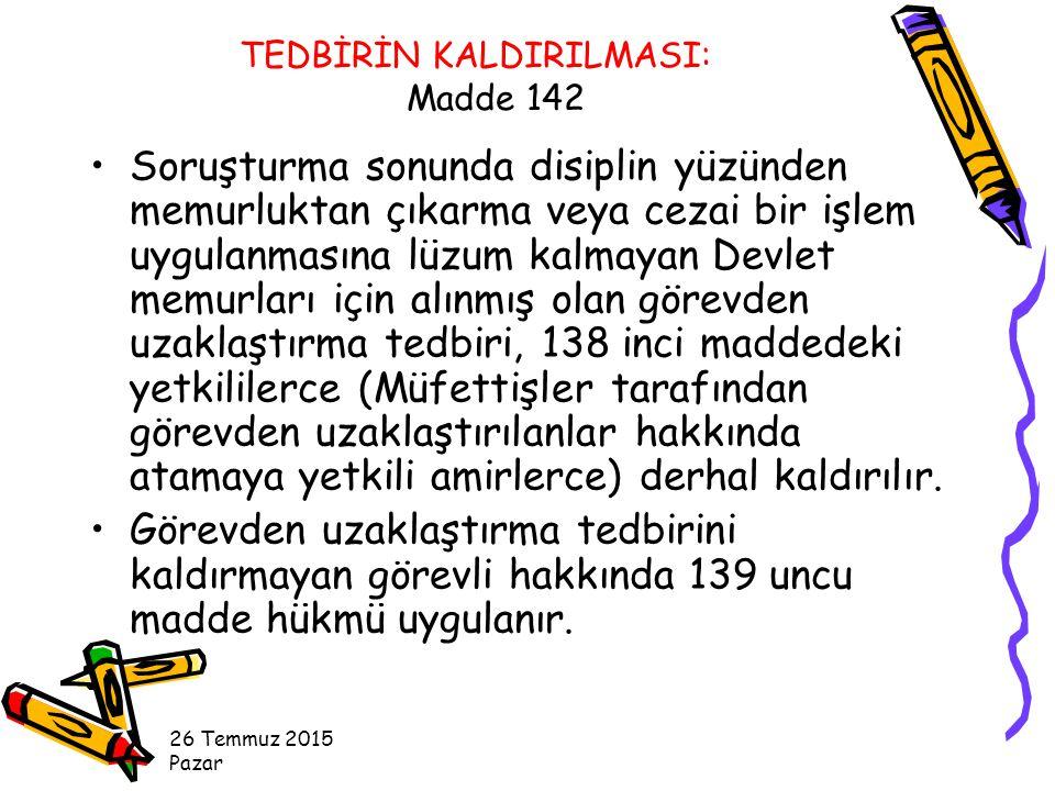 TEDBİRİN KALDIRILMASI: Madde 142 Soruşturma sonunda disiplin yüzünden memurluktan çıkarma veya cezai bir işlem uygulanmasına lüzum kalmayan Devlet memurları için alınmış olan görevden uzaklaştırma tedbiri, 138 inci maddedeki yetkililerce (Müfettişler tarafından görevden uzaklaştırılanlar hakkında atamaya yetkili amirlerce) derhal kaldırılır.