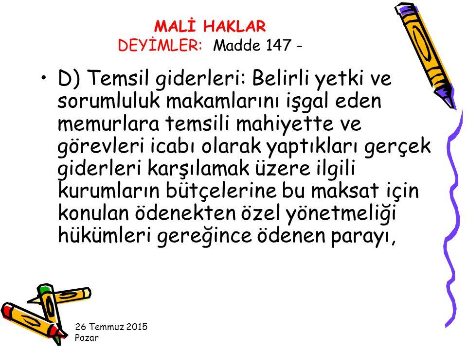 D) Temsil giderleri: Belirli yetki ve sorumluluk makamlarını işgal eden memurlara temsili mahiyette ve görevleri icabı olarak yaptıkları gerçek giderleri karşılamak üzere ilgili kurumların bütçelerine bu maksat için konulan ödenekten özel yönetmeliği hükümleri gereğince ödenen parayı, 26 Temmuz 2015 Pazar MALİ HAKLAR DEYİMLER: Madde 147 -
