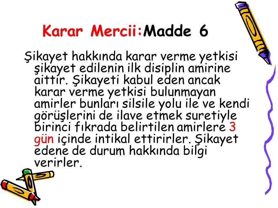 Karar Mercii:Madde 6 Şikayet hakkında karar verme yetkisi şikayet edilenin ilk disiplin amirine aittir.