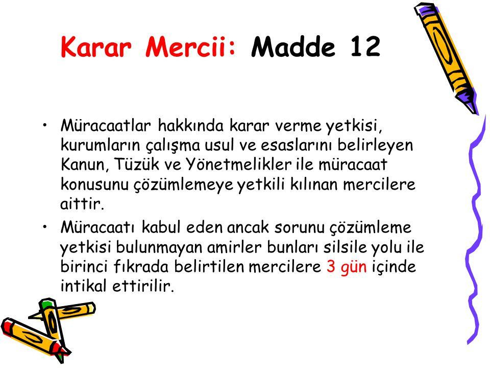 Karar Mercii: Madde 12 Müracaatlar hakkında karar verme yetkisi, kurumların çalışma usul ve esaslarını belirleyen Kanun, Tüzük ve Yönetmelikler ile müracaat konusunu çözümlemeye yetkili kılınan mercilere aittir.