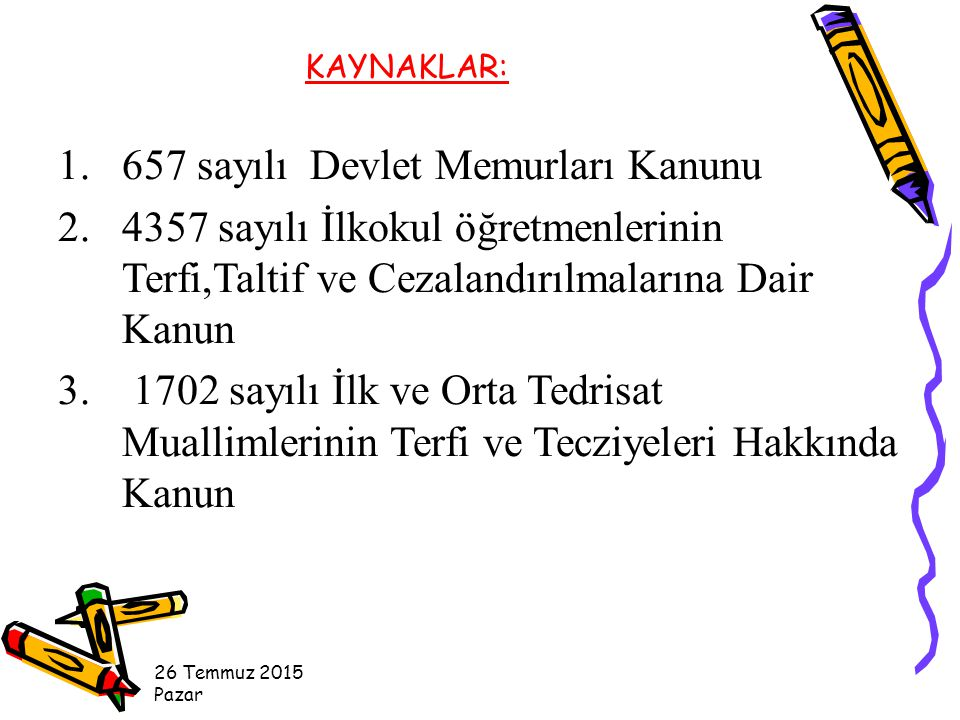 26 Temmuz 2015 Pazar KAYNAKLAR: 1.657 sayılı Devlet Memurları Kanunu 2.4357 sayılı İlkokul öğretmenlerinin Terfi,Taltif ve Cezalandırılmalarına Dair Kanun 3.