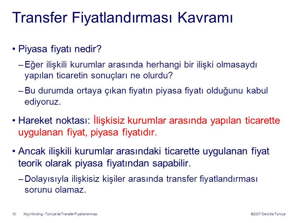 ©2007 Deloitte Türkiye Koç Holding - Türkiye'de Transfer Fiyatlandırması 10 Transfer Fiyatlandırması Kavramı Piyasa fiyatı nedir? –Eğer ilişkili kurum