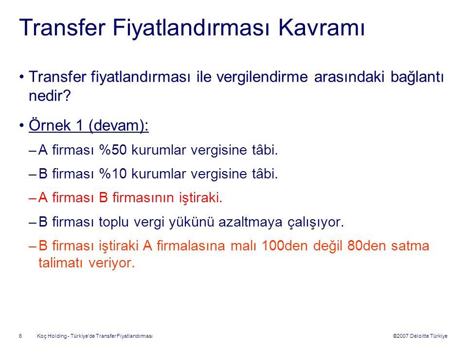 ©2007 Deloitte Türkiye Koç Holding - Türkiye de Transfer Fiyatlandırması 7 Transfer Fiyatlandırması Kavramı A Firması Üretim Maliyeti = 50 Faaliyet Gideri = 20 B Firması Satış Maliyeti = 100 Faaliyet Gideri = 10 Müşteri 100 150 DağılımKârKârVergi A Firması3015 B Firması404 TOPLAM7019