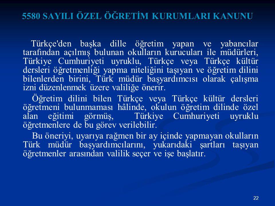 22 5580 SAYILI ÖZEL ÖĞRETİM KURUMLARI KANUNU Türkçe'den başka dille öğretim yapan ve yabancılar tarafından açılmış bulunan okulların kurucuları ile mü