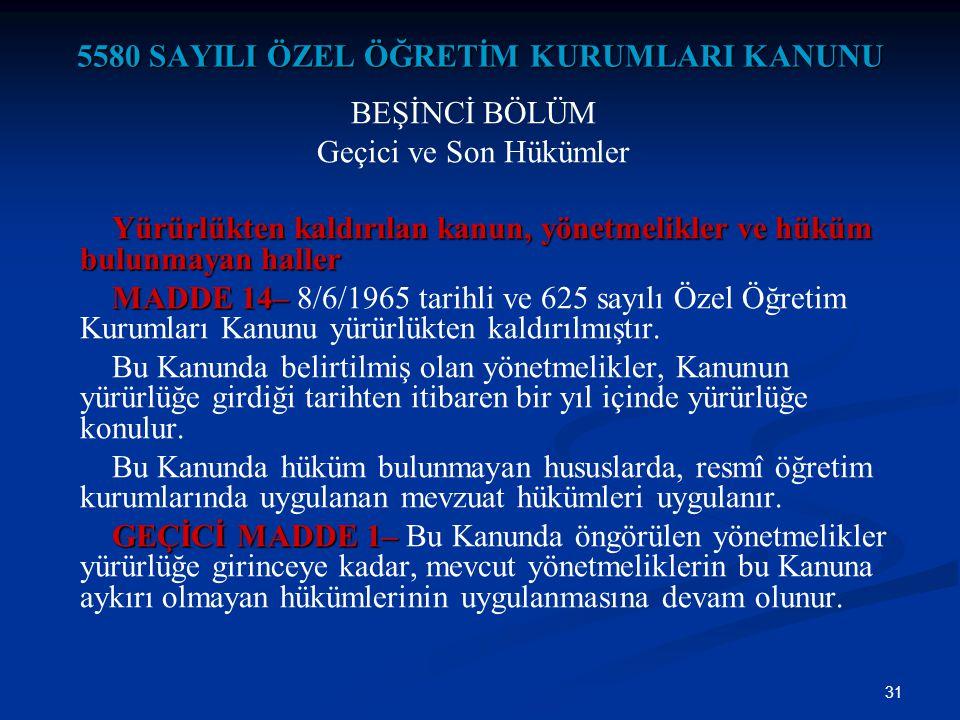 31 5580 SAYILI ÖZEL ÖĞRETİM KURUMLARI KANUNU BEŞİNCİ BÖLÜM Geçici ve Son Hükümler Yürürlükten kaldırılan kanun, yönetmelikler ve hüküm bulunmayan hall