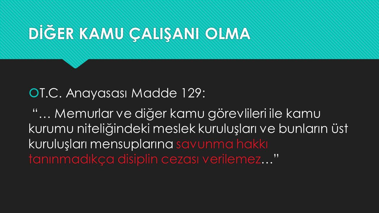 """DİĞER KAMU ÇALIŞANI OLMA  T.C. Anayasası Madde 129: """"… Memurlar ve diğer kamu görevlileri ile kamu kurumu niteliğindeki meslek kuruluşları ve bunları"""