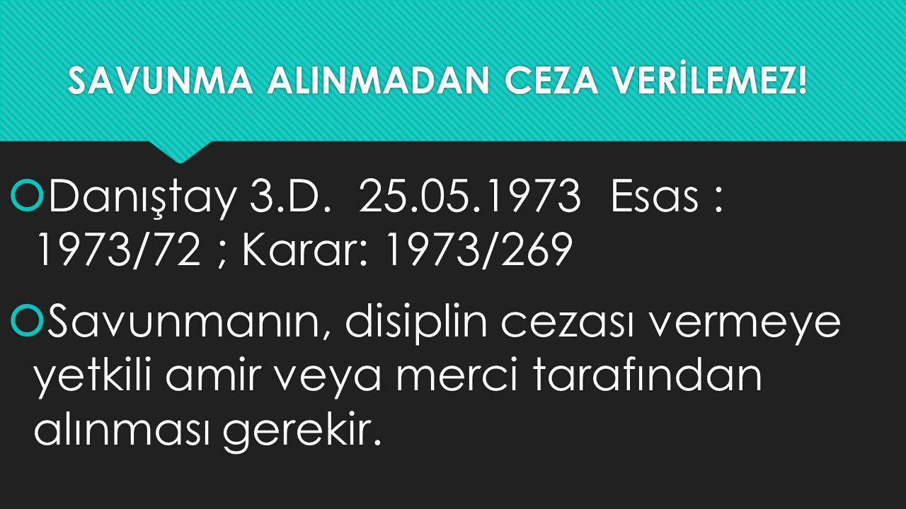 SAVUNMA ALINMADAN CEZA VERİLEMEZ!  Danıştay 3.D. 25.05.1973 Esas : 1973/72 ; Karar: 1973/269  Savunmanın, disiplin cezası vermeye yetkili amir veya