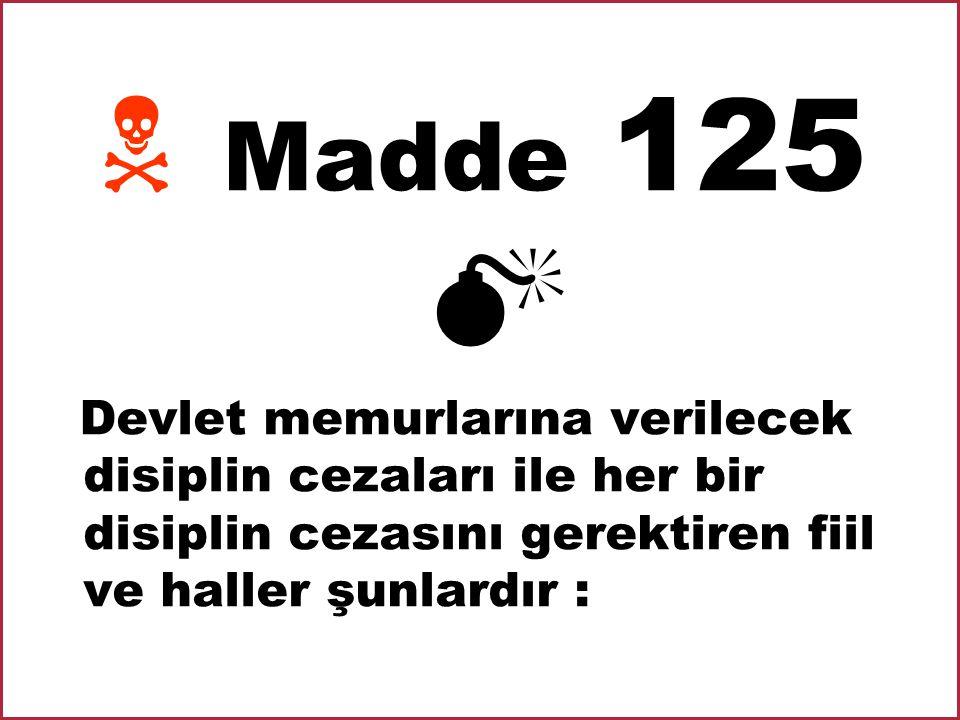  M Madde 125  Devlet memurlarına verilecek disiplin cezaları ile her bir disiplin cezasını gerektiren fiil ve haller şunlardır :