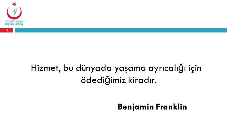 Hizmet, bu dünyada yaşama ayrıcalı ğ ı için ödedi ğ imiz kiradır. Benjamin Franklin 16