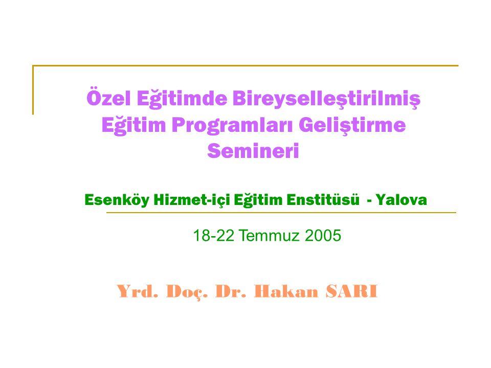 Özel Eğitimde Bireyselleştirilmiş Eğitim Programları Geliştirme Semineri Esenköy Hizmet-içi Eğitim Enstitüsü - Yalova Yrd. Doç. Dr. Hakan SARI 18-22 T