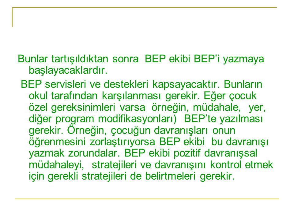 Bunlar tartışıldıktan sonra BEP ekibi BEP'i yazmaya başlayacaklardır. BEP servisleri ve destekleri kapsayacaktır. Bunların okul tarafından karşılanmas