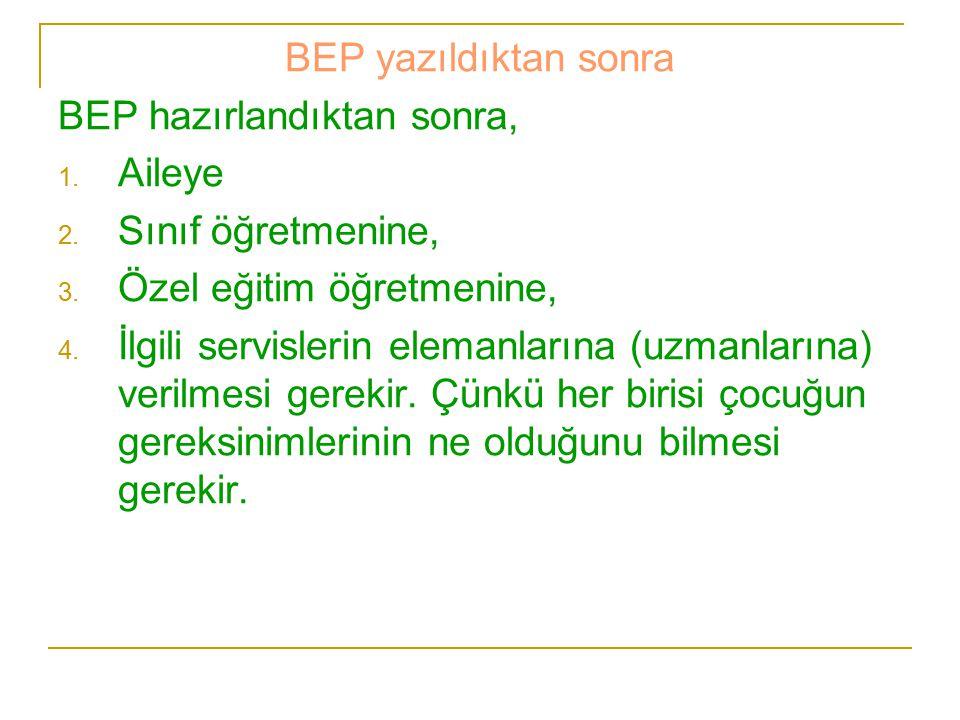 BEP yazıldıktan sonra BEP hazırlandıktan sonra, 1. Aileye 2. Sınıf öğretmenine, 3. Özel eğitim öğretmenine, 4. İlgili servislerin elemanlarına (uzmanl